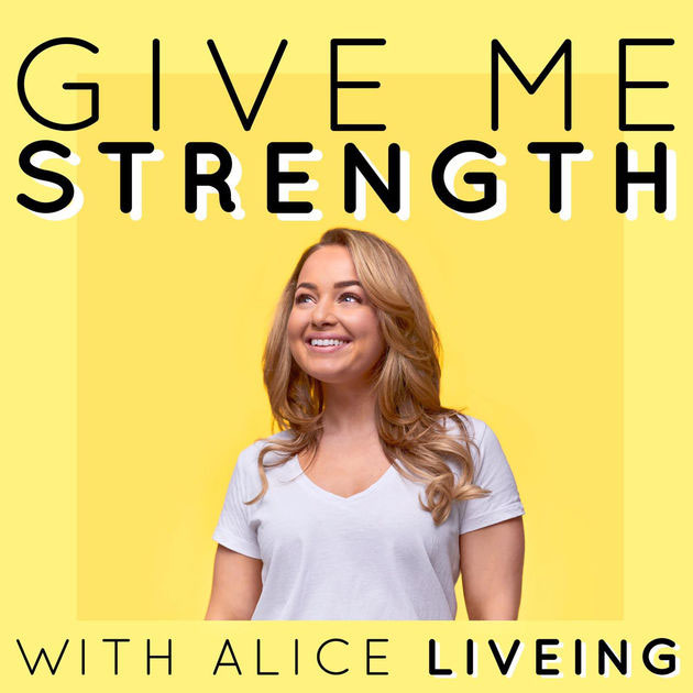 Alice liveing give me strength podcast